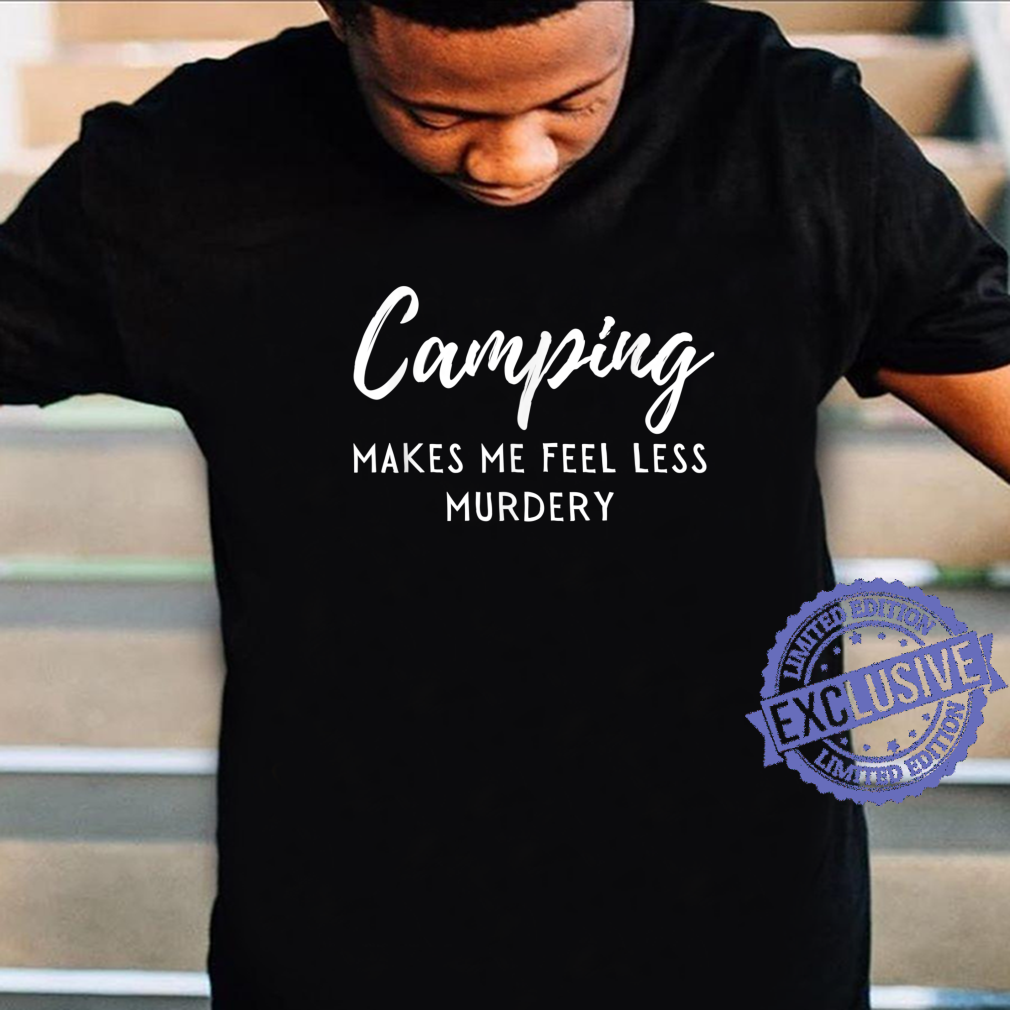 Camping makes me less murdery Shirt