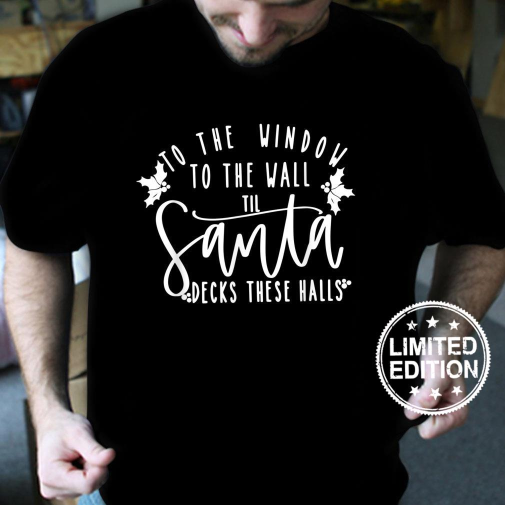 To the Window To the Wall Till Santa Decks These Halls Xmas Shirt